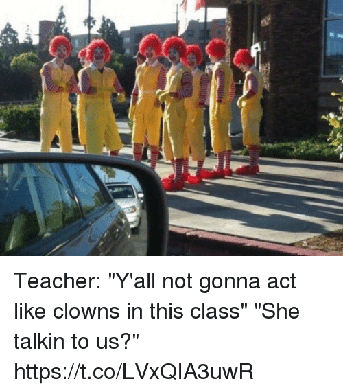 "Memes, Teacher, and Clowns: Teacher: ""Y'all not gonna act like clowns in this class""  ""She talkin to us?"" https://t.co/LVxQIA3uwR"