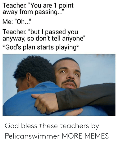 "I Passed: Teacher. ""You are 1 point  away from passing...  Me: ""Oh..""  Teacher ""but I passed you  anyway, so don't tell anyone""  *God's plan starts playing* God bless these teachers by Pelicanswimmer MORE MEMES"