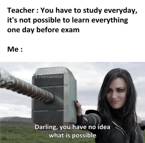darling: Teacher You have to study everyday,  it's not possible to learn everything  one day before exam  Мe:  7Sarcasmlol  Darling, you have no idea  what is possible