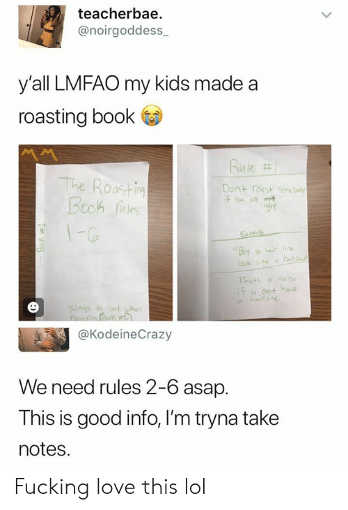 Roasting: teacherbae  @noirgoddess  y'all LMFAO my kids made a  roasting book  Rule #1  The Roastin  Booh aes  Dont roast Gome boty  if You are  1-G6  Exanpe  Goy Yo ic ne  ook he a an b  Thats  if u dont have  a hair ine  no no  a  Things to Sat when  @KodeineCrazy  We need rules 2-6 asap.  This is good info, I'm tryna take  notes  Book 1  :) Fucking love this lol