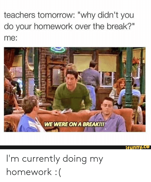 """Your Homework: teachers tomorrow: """"why didn't you  do your homework over the break?""""  me:  WE WERE ON A BREAKII!  ifunny.co I'm currently doing my homework :("""