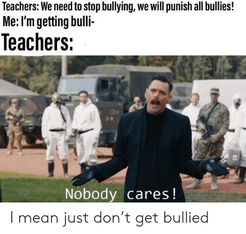 Mean, Don, and Bullying: Teachers: We need to stop bullying, we will punish all bullies!  Me: I'm getting bulli-  Teachers:  su  Nobody cares! I mean just don't get bullied