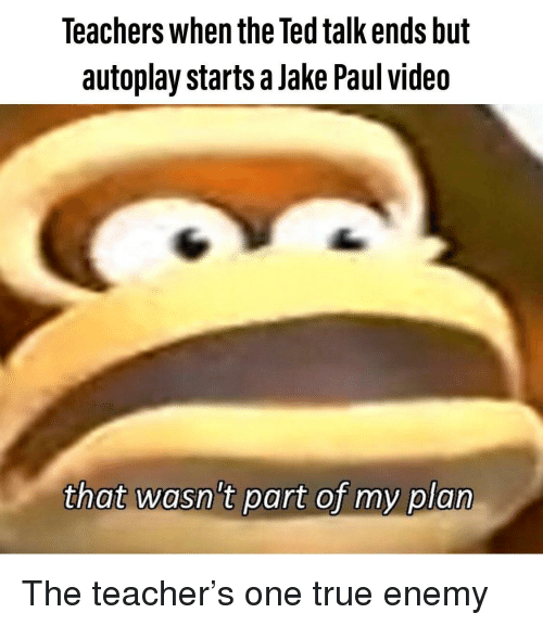 Jake Paul: Teachers when the Ted talk ends but  autoplay starts a Jake Paul videa  thot wasntpatfy pia The teacher's one true enemy