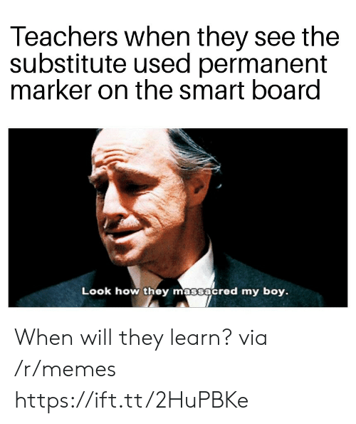 Memes, Board, and Boy: Teachers when they see the  substitute used permanent  marker on the smart board  Look how they massacred my boy. When will they learn? via /r/memes https://ift.tt/2HuPBKe
