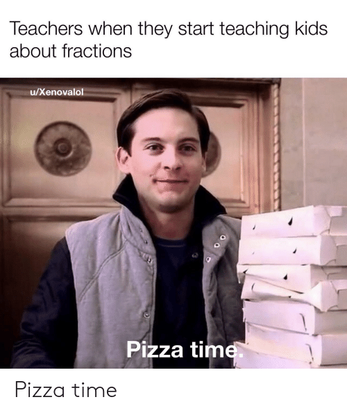 pizza time: Teachers when they start teaching kids  about fractions  /Xenovalol  Pizza time  OO Pizza time