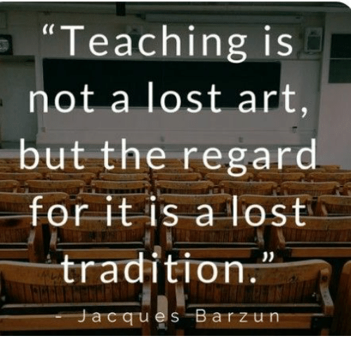"Lost, Teaching, and Art: ""Teaching is  not a lost art,  but the regard.  for it is a lost  tradition.  Jacques Barzun"