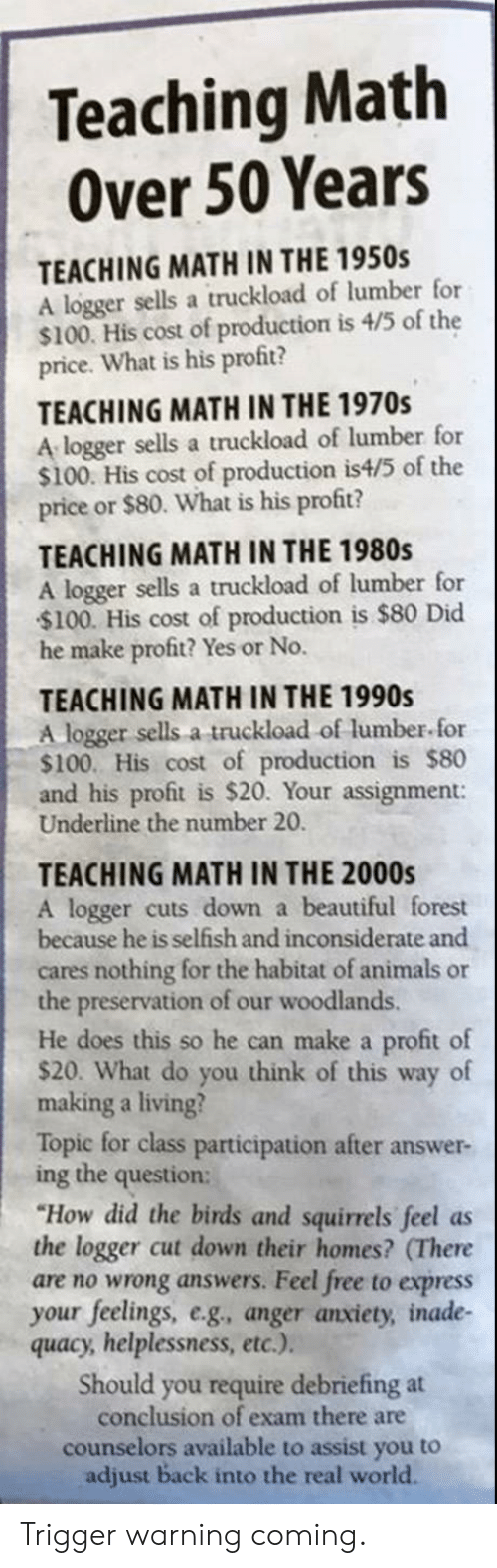 """Counselors: Teaching Math  Over 50 Years  TEACHING MATH IN THE 1950s  A logger sells a truckload of lumber for  $100. His cost of production is 4/5 of the  price. What is his profit?  TEACHING MATH IN THE 1970s  A logger sells a truckload of lumber for  $100. His cost of production is4/5 of the  price or $80. What is his profit?  TEACHING MATH IN THE 1980s  A logger sells a truckload of lumber for  $100. His cost of production is $80 Did  he make profit? Yes or No.  TEACHING MATH IN THE 1990s  A logger sells a truckload of lumber for  $100. His cost of production is $80  and his profit is $20. Your assignment:  Underline the number 20.  TEACHING MATH IN THE 2000s  A logger cuts down a beautiful forest  because he is selfish and inconsiderate and  cares nothing for the habitat of animals or  the preservation of our woodlands.  He does this so he can make a profit of  $20. What do you think of this way of  making a living?  Topic for class participation after answer-  ing the question:  """"How did the birds and squirrels feel as  the logger cut down their homes? (There  are no wrong answers. Feel free to express  your feelings, e.g, anger anxiety, inade-  quacy, helplessness, etc.).  Should you require debriefing at  conclusion of exam there are  counselors available to assist you to  adjust back into the real world. Trigger warning coming."""