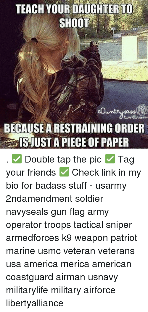 troop: TEACHYOUR DAUGHTER TO  SHOOT  BECAUSE A RESTRAINING ORDER  ISJUST A PIECE OF PAPER . ✅ Double tap the pic ✅ Tag your friends ✅ Check link in my bio for badass stuff - usarmy 2ndamendment soldier navyseals gun flag army operator troops tactical sniper armedforces k9 weapon patriot marine usmc veteran veterans usa america merica american coastguard airman usnavy militarylife military airforce libertyalliance