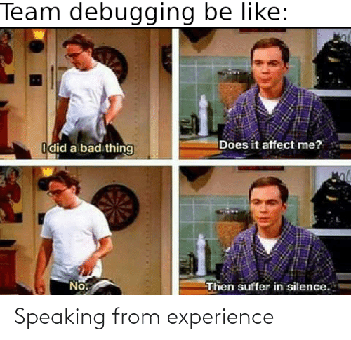 suffer: Team debugging be like:  Does it affect me?  Idid a bad thing  No.  Then suffer in silence. Speaking from experience