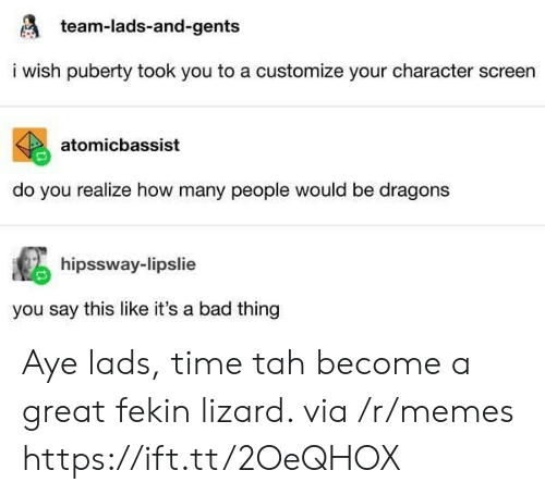 Bad, Memes, and Time: team-lads-and-gents  i wish puberty took you to a customize your character screen  atomicbassist  do you realize how many people would be dragons  hipssway-lipslie  you say this like it's a bad thing Aye lads, time tah become a great fekin lizard. via /r/memes https://ift.tt/2OeQHOX