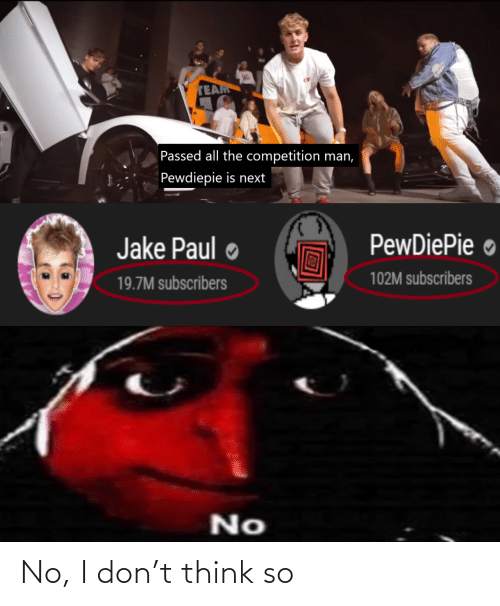 Subscribers: TEAM  Passed all the competition man,  Pewdiepie is next  PewDiePie ●  Jake Paul  102M subscribers  19.7M subscribers  No No, I don't think so