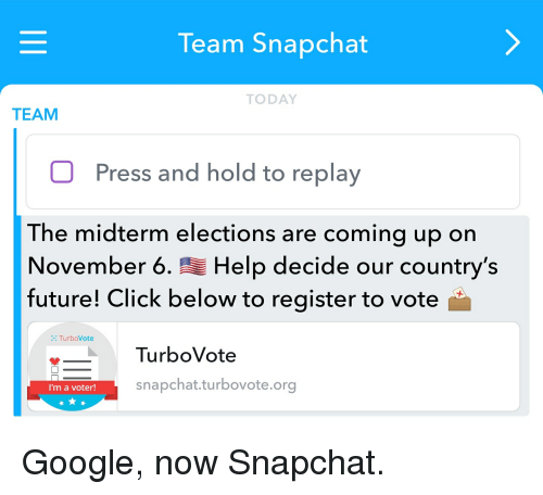 Click, Future, and Google: Team Snapchat  TODAY  TEAM  Press and hold to replay  The midterm elections are coming up on  November 6.Help decide our country's  future! Click below to register to vote  TurboVote  TurboVote  snapchat.turbovote.org  I'm a voter
