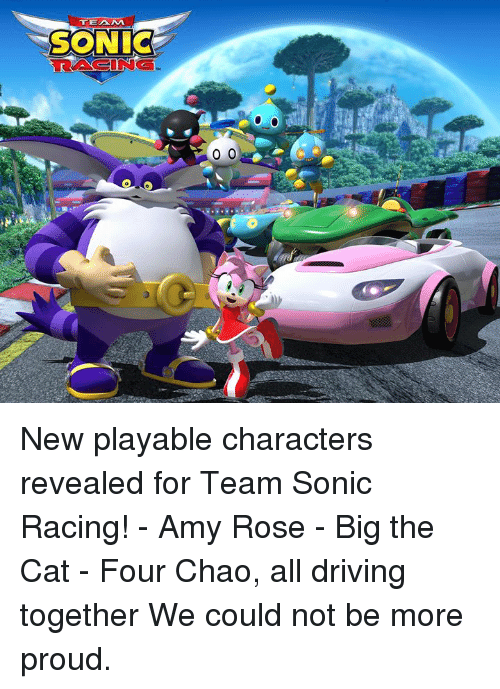 Chao: TEAM  SONIC  RACING New playable characters revealed for Team Sonic Racing!   - Amy Rose  - Big the Cat  - Four Chao, all driving together   We could not be more proud.