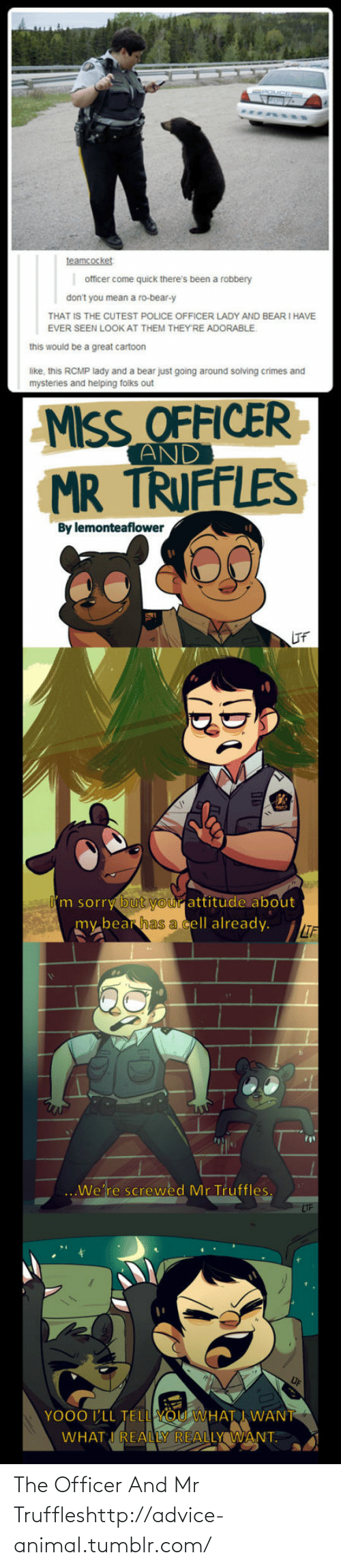 Advice, Police, and Sorry: teamcocket  officer come quick there's been a robbery  don't you mean a ro-bear-y  THAT IS THE CUTEST POLICE OFFICER LADY AND BEAR I HAVE  EVER SEEN LOOK AT THEM THEY'RE ADORABLE.  this would be a great cartoon  like, this RCMP lady and a bear just going around solving crimes and  mysteries and helping folks out  MISS OFFICER  AND  TRUFFLES  MR  By lemonteaflower  IF  I'm sorry but your attitude about  my bear has a cell already.  IF  We're screwed Mr Truffles.  LIF  YO00 I'LL TELL YOU WHAT I WANT  WHAT I REALLY REALLY WANT. The Officer And Mr Truffleshttp://advice-animal.tumblr.com/