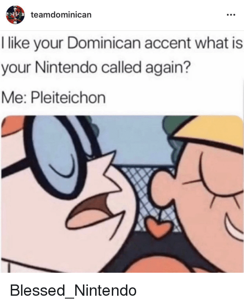 Dominican: teamdominican  I like your Dominican accent what is  your Nintendo called again?  Me: Pleiteichon Blessed_Nintendo