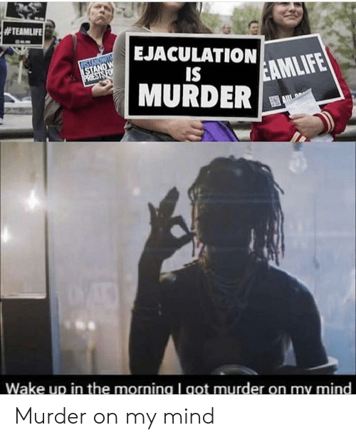 wake up in the morning:  #TEAMLIFE  EJACULATION  STANDWI  ISTAND W  PRIESTS FO  IS  EAMLIFE  MURDER  Wake up in the morning I got murder on my mind Murder on my mind