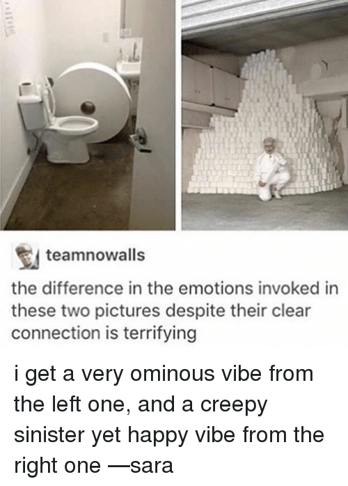 Sinister: teamnowalls  the difference in the emotions invoked in  these two pictures despite their clear  connection is terrifying i get a very ominous vibe from the left one, and a creepy sinister yet happy vibe from the right one —sara