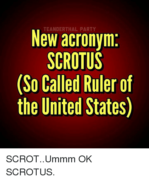 Memes, Acronym, and 🤖: TEANDERTHAL New acronym:  SCROTUS  (So Called Ruler of  the United States) SCROT..Ummm OK SCROTUS.