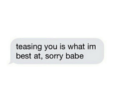 teasing: teasing you is what im  best at, sorry babe