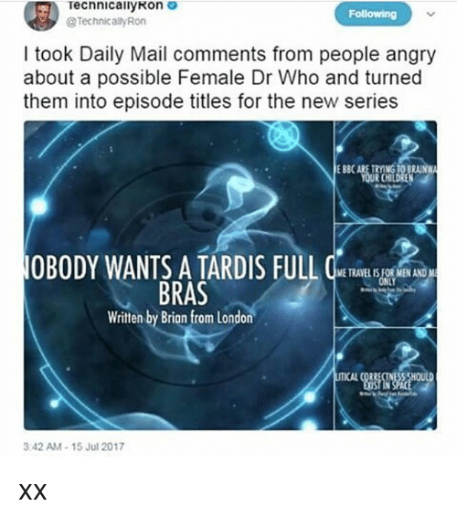 Tards: Technical!yRon  @Technically Ron  Following  I took Daily Mail comments from people angry  about a possible Female Dr Who and turned  them into episode titles for the new series  E 880  EBBCARE TRYING TO BRA  RCHIL  OBODY WANTS A TARD IS FULL  ETRAVEL IS FOR MEN AND  NLY  BRAS  Written by Brian from London  3.42 AM-15 Jul 2017 xx
