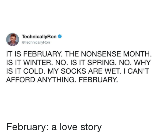 Love, Winter, and Spring: Technical!yRon  @TechnicallyRon  IT IS FEBRUARY. THE NONSENSE MONTH  IS IT WINTER. NO. IS IT SPRING. NO. WHY  IS IT COLD. MY SOCKS ARE WET. I CAN'T  AFFORD ANYTHING. FEBRUARY, February: a love story