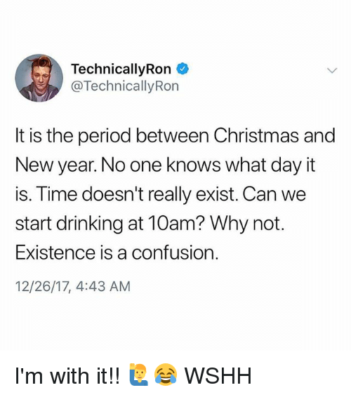 Christmas, Drinking, and Memes: TechnicallyRon *  @Technically Rorn  It is the period between Christmas and  New year. No one knows what day it  is. Time doesn't really exist. Can we  start drinking at 10am? Why not.  Existence is a confusion.  12/26/17, 4:43 AM I'm with it!! 🙋♂️😂 WSHH