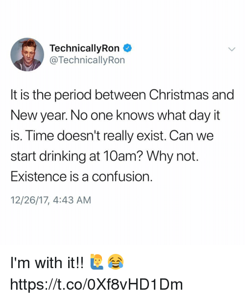 Christmas, Drinking, and New Year's: TechnicallyRon  @TechnicallyRon  It is the period between Christmas and  New year. No one knows what day it  is. Time doesn't really exist. Can we  start drinking at 10am? Why not.  Existence is a confusion  12/26/17, 4:43 AM I'm with it!! 🙋♂️😂 https://t.co/0Xf8vHD1Dm