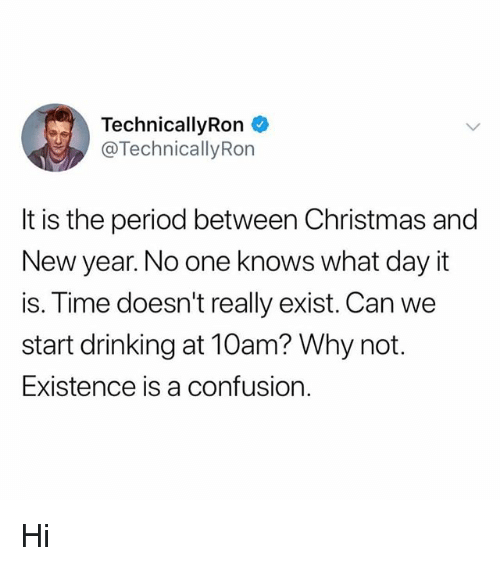 Christmas, Drinking, and Memes: TechnicallyRon  @TechnicallyRon  It is the period between Christmas and  New year. No one knows what day it  is. Time doesn't really exist. Can we  start drinking at 10am? Why not.  Existence is a confusion. Hi
