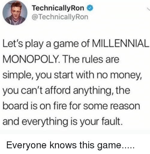 Fire, Memes, and Money: TechnicallyRon  @TechnicallyRon  Let's play a game of MILLENNIAL  MONOPOLY. The rules are  simple, you start with no money,  you can't afford anything, the  board is on fire for some reason  and everything is your fault. Everyone knows this game.....