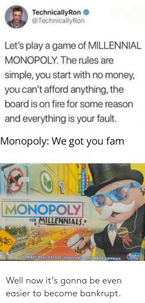 K: TechnicallyRon  @TechnicallyRon  Let's play a game of MILLENNIAL  MONOPOLY. The rules are  simple, you start with no money,  you can't afford anything, the  board is on fire for some reason  and everything is your fault.  Monopoly: We got you fam  sis.  MONOPOLY  FOR MILLENNIALS,*  K.  Hashro  FORGET REAL ESTATE. YOU CANTAFFORD IT ANYWAY. Well now it's gonna be even easier to become bankrupt.