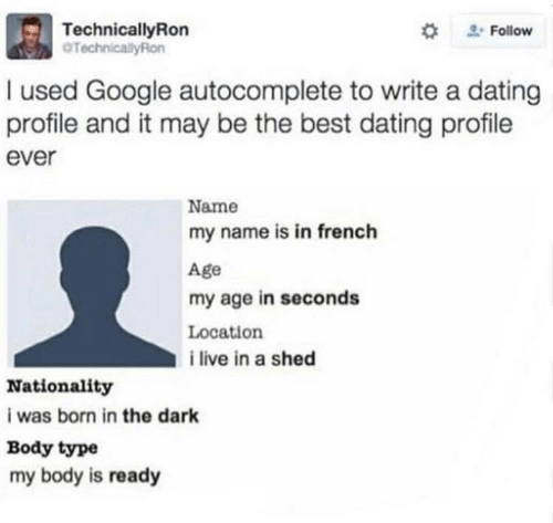 Body Type: TechnicalyRon  TechnicallyRon  #  Follow  used Google autocomplete to write a dating  profile and it may be the best dating profile  ever  Name  my name is in french  Age  my age in seconds  Location  i live in a shed  Nationality  i was born in the dark  Body type  my body is ready