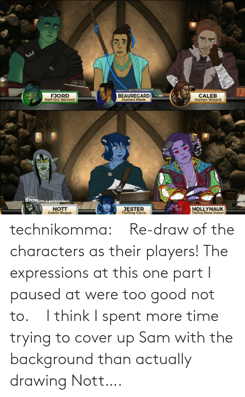 Good: technikomma:     Re-draw of the characters as their players! The expressions at this one part I paused at were too good not to.    I think I spent more time trying to cover up Sam with the background than actually drawing Nott….