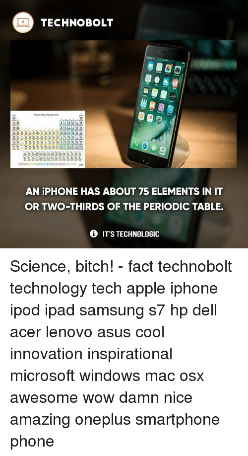 periodic table: TECHNO BOLT  Aga  AN iPHONE HAS ABOUT 75 ELEMENTS IN IT  OR TWO THIRDS OF THE PERIODIC TABLE.  IT'S TECHNOLOGIC Science, bitch! - fact technobolt technology tech apple iphone ipod ipad samsung s7 hp dell acer lenovo asus cool innovation inspirational microsoft windows mac osx awesome wow damn nice amazing oneplus smartphone phone