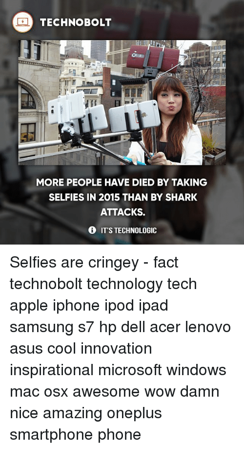 acer: TECHNO BOLT  MORE PEOPLE HAVE DIED BY TAKING  SELFIES IN 2015 THAN BY SHARK  ATTACKS.  IT'S TECHNOLOGIC Selfies are cringey - fact technobolt technology tech apple iphone ipod ipad samsung s7 hp dell acer lenovo asus cool innovation inspirational microsoft windows mac osx awesome wow damn nice amazing oneplus smartphone phone