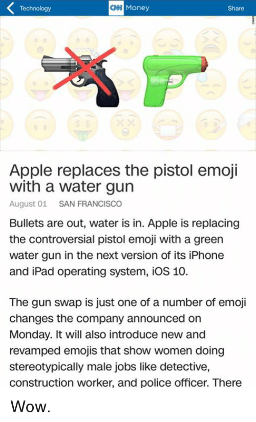operating system: Technology  CNN Money  Share  Apple replaces the pistol emoji  with a water gun  August 01  SAN FRANCISCO  Bullets are out, water is in. Apple is replacing  the controversial pistol emoji with a green  water gun in the next version of its iPhone  and iPad operating system, ios 10.  The gun swap is just one of a number of emoji  changes the company announced on  Monday. It will also introduce new and  revamped emojis that show women doing  stereotypically male jobs like detective,  construction worker, and police officer. There Wow.