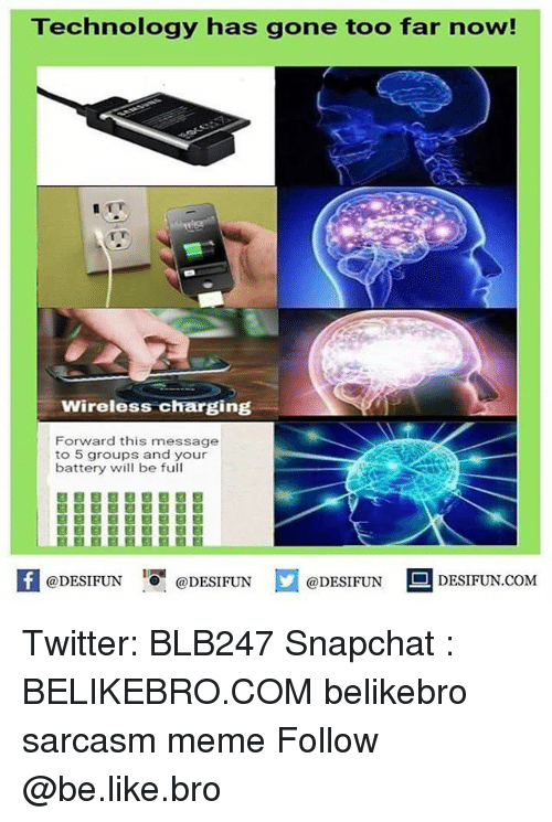 Be Like, Meme, and Memes: Technology has gone too far now!  Wireless charging  Forward this message  to 5 groups and your  battery will be full  @DESIFUN 1 @DESIFUN E @DESIFUN DESIFUN.COM Twitter: BLB247 Snapchat : BELIKEBRO.COM belikebro sarcasm meme Follow @be.like.bro