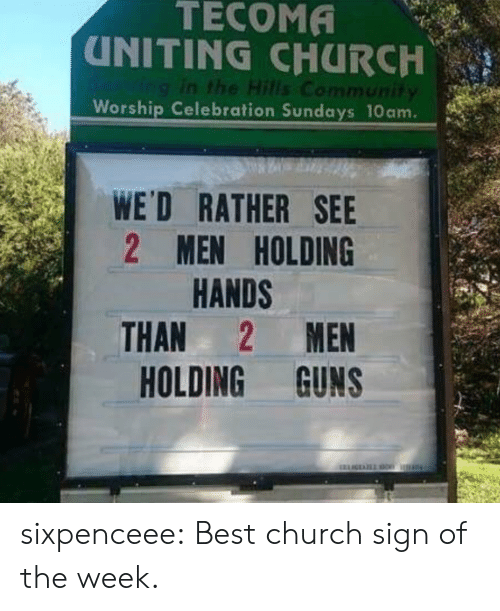 Church, Community, and Guns: TECOMA  UNITING CHURCH  Ving in the Hills Community  Worship Celebration Sundays 10am.  WE'D RATHER SEE  2 MEN HOLDING  HANDS  MEN  THAN  HOLDING GUNS sixpenceee: Best church sign of the week.