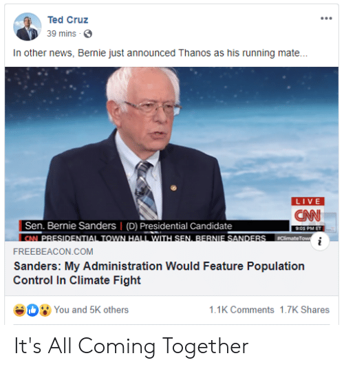 Bernie Sanders, cnn.com, and News: Ted Cruz  39 mins  In other news, Bernie just announced Thanos as his running mate...  LIVE  CNN  Sen. Bernie Sanders (D) Presidential Candidate  |CN PRESIDENTIAL TOWN HALL WITH SEN, BERNIE SANDERS  .01 PM ET  Climate Tow  i  FREEBEACON.COM  Sanders: My Administration Would Feature Population  Control In Climate Fight It's All Coming Together