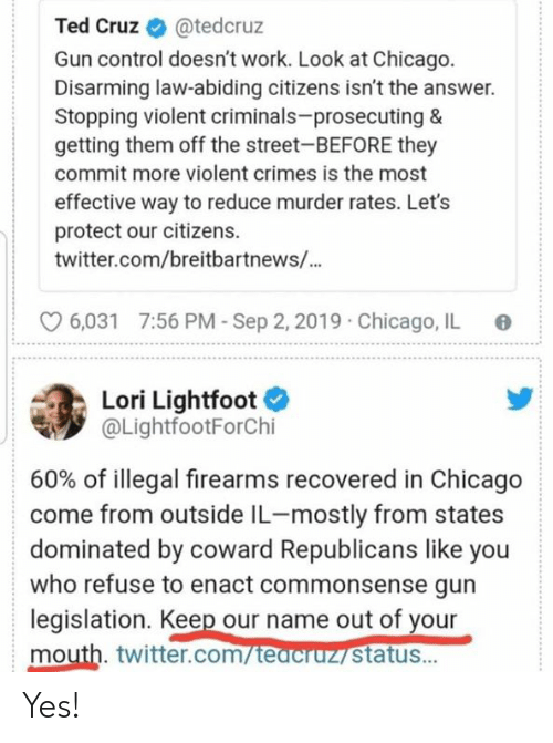 Chicago, Ted, and Ted Cruz: Ted Cruz  @tedcruz  Gun control doesn't work. Look at Chicago.  Disarming law-abiding citizens isn't the answer.  Stopping violent criminals-prosecuting &  getting them off the street-BEFORE they  commit more violent crimes is the most  effective way to reduce murder rates. Let's  protect our citizens  twitter.com/breitbartnews/...  7:56 PM-Sep 2, 2019  Chicago, IL  6,031  Lori Lightfoot  @LightfootForChi  60% of illegal firearms recovered in Chicago  come from outside IL-mostly from states  dominated by coward Republicans like you  who refuse to enact commonsense gun  legislation. Keep our name out of your  mouth. twitter.com/teacruz status... Yes!