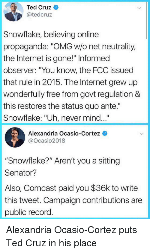 "Internet, Omg, and Ted: Ted Cruz  @tedcruz  Snowflake, believing online  propaganda: ""OMG w/o net neutrality,  the Internet is gone!"" Informed  observer: ""You know, the FCC issued  that rule in 2015. The Internet grew up  wonderfully free from govt regulation &  this restores the status quo ante.""  Snowflake: ""Uh, never mind...  Alexandria Ocasio-Cortez  @ocasio2018  ""Snowflake?"" Aren't you a sitting  Senator?  Also, Comcast paid you $36k to write  this tweet. Campaign contributions are  public record. Alexandria Ocasio-Cortez puts Ted Cruz in his place"