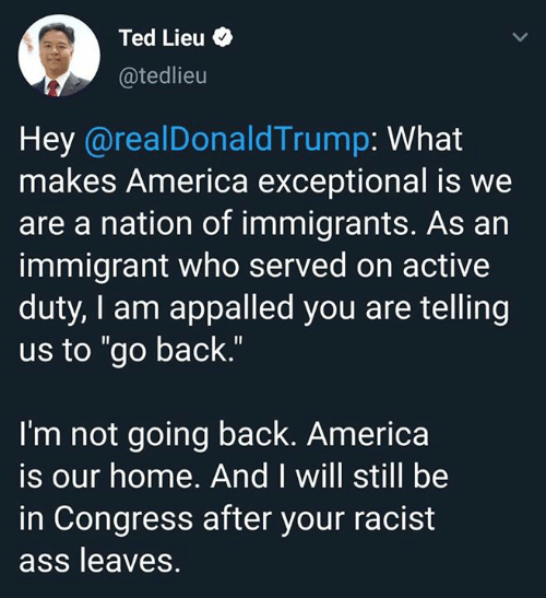 "congress: Ted Lieu  @tedlieu  Hey @realDonaldTrump: What  makes America exceptional is we  are a nation of immigrants. As an  immigrant who served on active  duty, I am appalled you are telling  us to ""go back.""  I'm not going back. America  is our home. And I will still be  in Congress after your racist  ass leaves."
