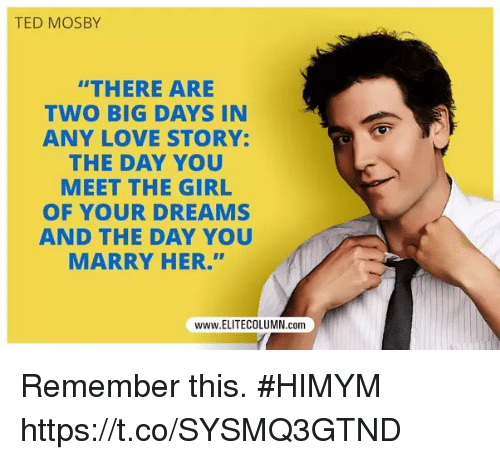 """Love, Memes, and Ted: TED MOSBY  """"THERE ARE  TWO BIG DAYS IN  ANY LOVE STORY:  THE DAY YOU  MEET THE GIRL  OF YOUR DREAMS  AND THE DAY YOU  MARRY HER.""""""""  www.ELITECOLUMN.conm Remember this. #HIMYM https://t.co/SYSMQ3GTND"""