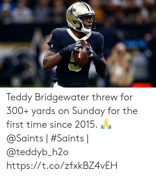 Memes, New Orleans Saints, and Time: Teddy Bridgewater threw for 300+ yards on Sunday for the first time since 2015. 🙏   @Saints | #Saints | @teddyb_h2o https://t.co/zfxkBZ4vEH