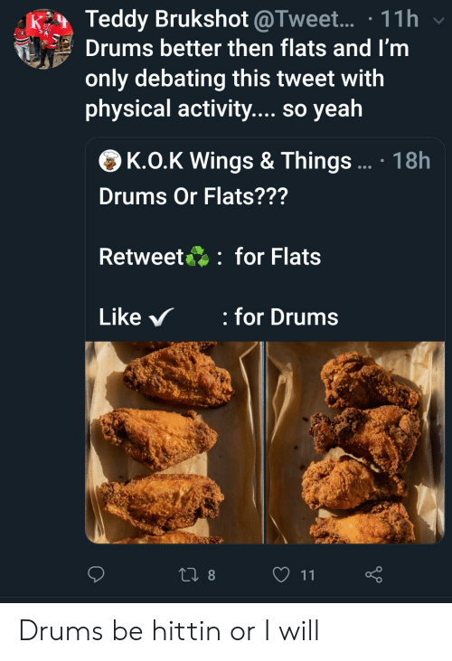physical activity: Teddy Brukshot @Tweet... 11h  Drums better then flats and I'm  only debating this tweet with  physical activity.... so yeah  K.O.K Wings & Things...  18h  Drums Or Flats???  for Flats  Retweet  for Drums  Like  t8  11 Drums be hittin or I will