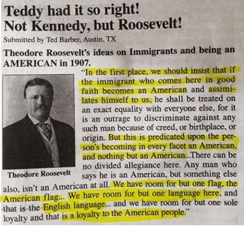 "Barber, Memes, and Ted: Teddy had it so right!  Not Kennedy, but Roosevelt!  Submitted by Ted Barber, Austin, TX  Theodore Roosevelt's ideas on Immigrants and being an  AMERICAN in 1907.  ""In the first place, we should insist that if  the immigrant who comes here in good  faith becomes an American and assimi-  lates himself to us, he shall be treated on  an exact equality with everyone else, for it  is an outrage to discriminate against any  such man because of creed, or birthplace, or  origin. But this is predicated upon the per-  son's becoming in every facet an American,  and nothing but an American.There can be  no divided allegiance here. Any man who  says he is an American, but something else  Theodore Roosevelt  also, isn't an American at all. We have room for but one flag, the  American flag.. We have room for but one language here, and  that is the English language... and we have room for but one sole  loyalty and that is a loyaty to the American people"""