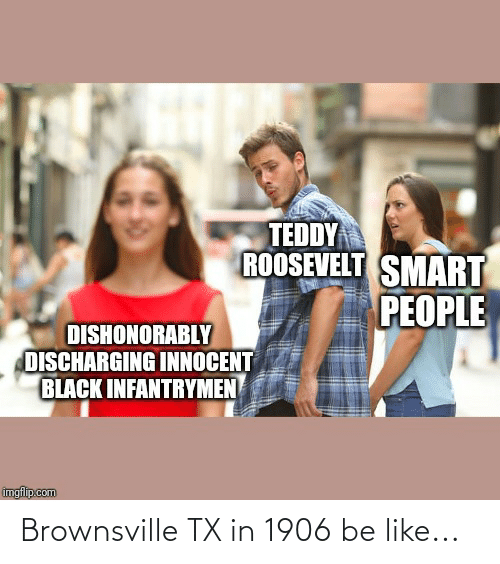 smart people: TEDDY  ROOSEVELT SMART  PEOPLE  DISHONORABLY  DISCHARGING INNOCENT  BLACK INFANTRYMEN  imgflip.com Brownsville TX in 1906 be like...