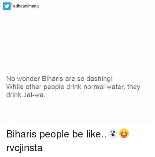 Memes, 🤖, and Jal: Tedhaadimaag  No wonder Biharis are so dashing!  While other people drink normal water, they  drink Jal-wa. Biharis people be like..👻😝 rvcjinsta