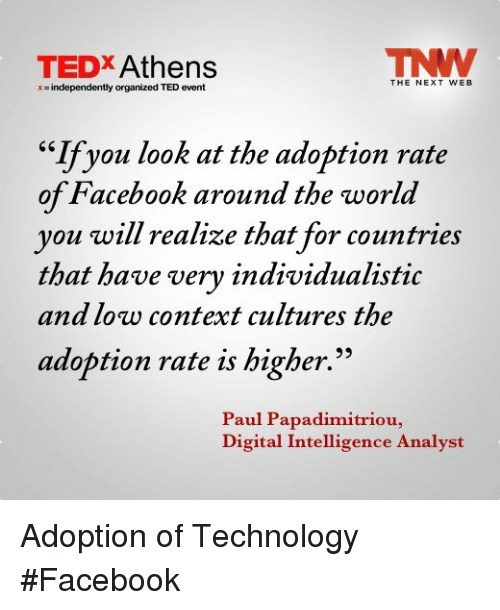 """tedx: TEDX Athens  THE NEXT WEB  x = independently organized TED event  """"If you look at the adoption rate  of Facebook around the world  you will realize that for countries  that have verv individualistic  and low context cultures the  adoption rate is higher.  Paul Papadimitriou,  Digital Intelligence Analyst Adoption of Technology #Facebook"""