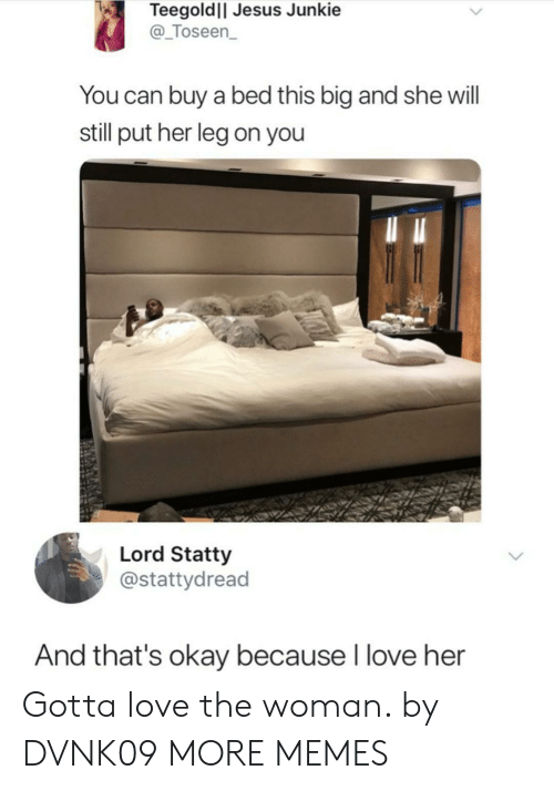 junkie: Teegoldll Jesus Junkie  @_Toseen  You can buy a bed this big and she will  still put her leg on you  Lord Statty  @stattydread  And that's okay because I love her Gotta love the woman. by DVNK09 MORE MEMES