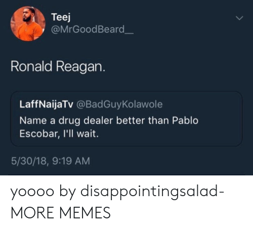 Ill Wait: Teej  @MrGoodBeard  Ronald Reagan.  LaffNaijaTv @BadGuyKolawole  Name a drug dealer better than Pablo  Escobar, I'll wait  5/30/18, 9:19 AM yoooo by disappointingsalad- MORE MEMES
